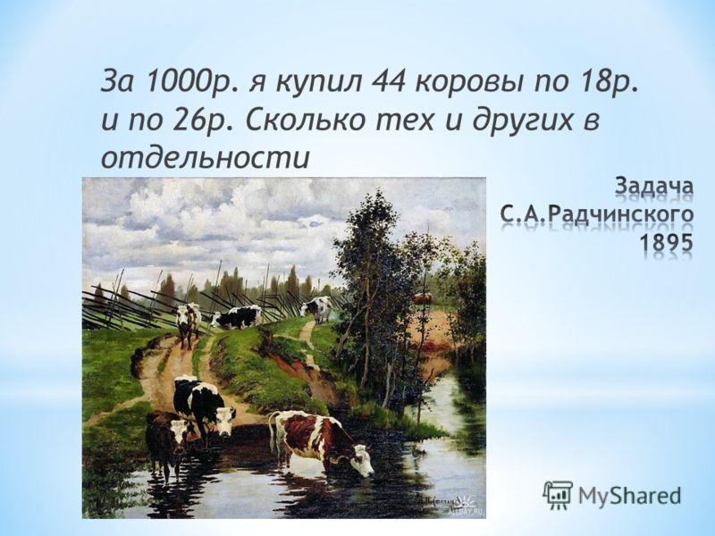 За 1000р. я купил 44 коровы по 18р. и по 26р. Сколько тех и других в отдельности