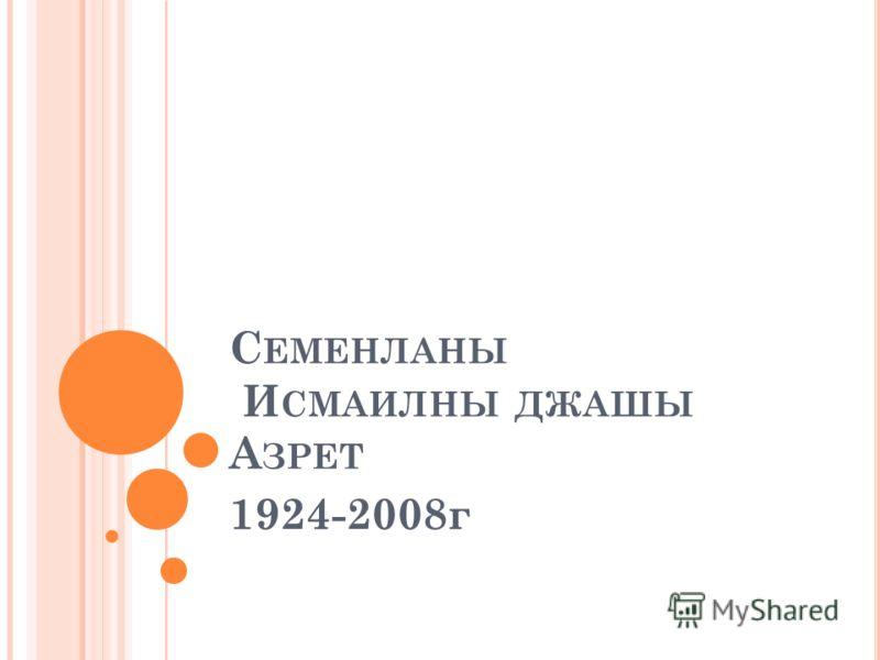 С ЕМЕНЛАНЫ И СМАИЛНЫ ДЖАШЫ А ЗРЕТ 1924-2008г