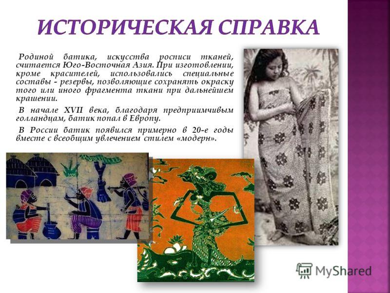 Родиной батика, искусства росписи тканей, считается Юго-Восточная Азия. При изготовлении, кроме красителей, использовались специальные составы - резервы, позволяющие сохранять окраску того или иного фрагмента ткани при дальнейшем крашении. В начале X