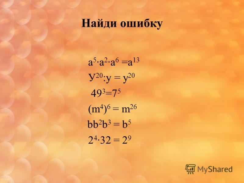 Найди ошибку а 5 а 2 а 6 =а 13 У 20 :у = у 20 49 3 =7 5 (m 4 ) 6 = m 26 bb 2 b 3 = b 5 2 4 32 = 2 9