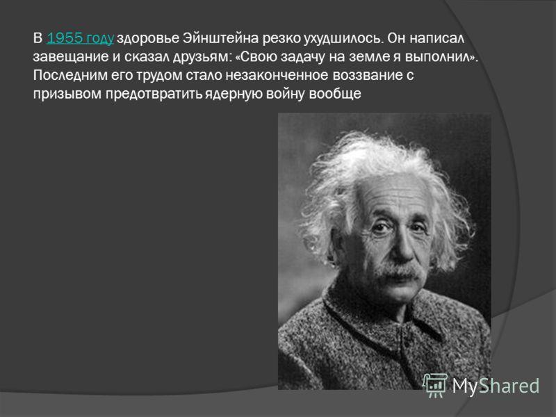 В 1955 году здоровье Эйнштейна резко ухудшилось. Он написал завещание и сказал друзьям: «Свою задачу на земле я выполнил». Последним его трудом стало незаконченное воззвание с призывом предотвратить ядерную войну вообще1955 году