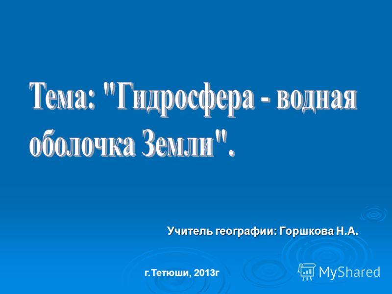 Учитель географии: Горшкова Н.А. г.Тетюши, 2013г