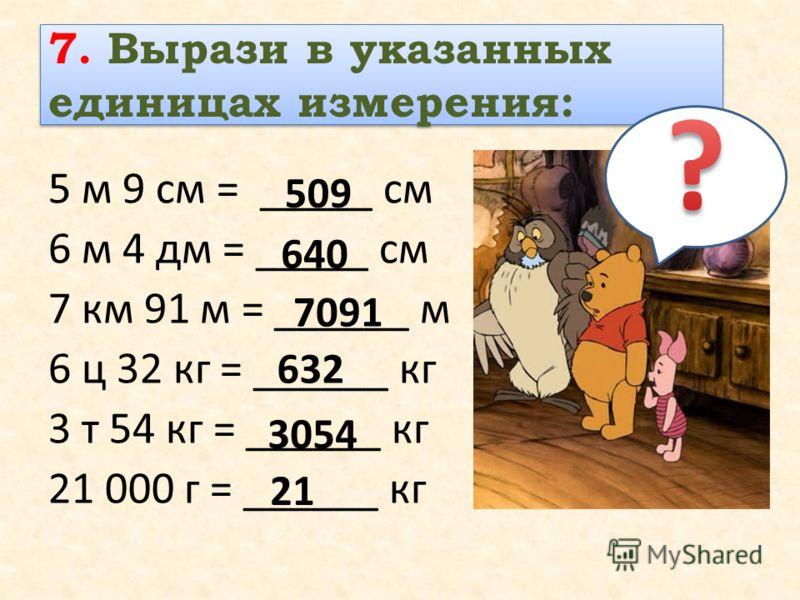 7. Вырази в указанных единицах измерения: 5 м 9 см = _____ см 6 м 4 дм = _____ см 7 км 91 м = ______ м 6 ц 32 кг = ______ кг 3 т 54 кг = ______ кг 21 000 г = ______ кг 509 640 7091 632 3054 21