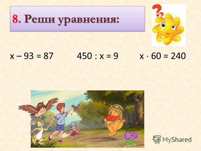 8. Реши уравнения: х – 93 = 87 450 : х = 9 х 60 = 240