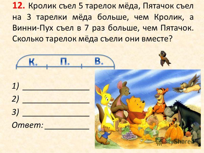 12. Кролик съел 5 тарелок мёда, Пятачок съел на 3 тарелки мёда больше, чем Кролик, а Винни-Пух съел в 7 раз больше, чем Пятачок. Сколько тарелок мёда съели они вместе? 1)_______________ 2)_______________ 3)_______________ Ответ: __________