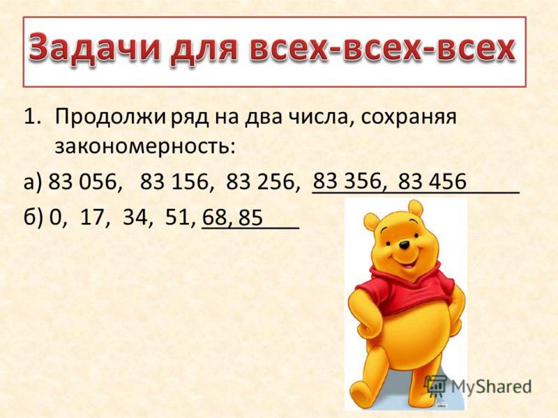 1.Продолжи ряд на два числа, сохраняя закономерность: а) 83 056, 83 156, 83 256, _________________ б) 0, 17, 34, 51, ________ 83 356, 83 456 68, 85