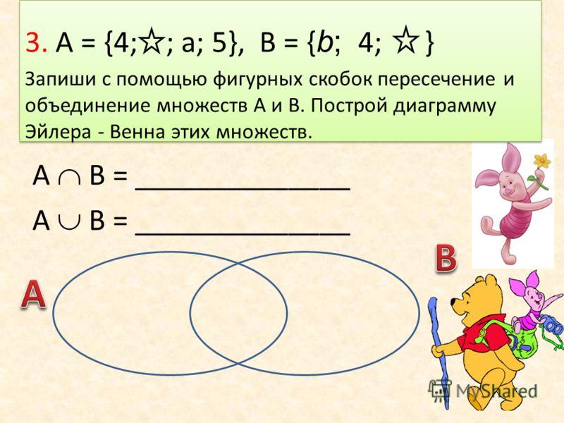 3. А = {4; ; а; 5}, В = { b; 4; } Запиши с помощью фигурных скобок пересечение и объединение множеств А и В. Построй диаграмму Эйлера - Венна этих множеств. А В = ______________