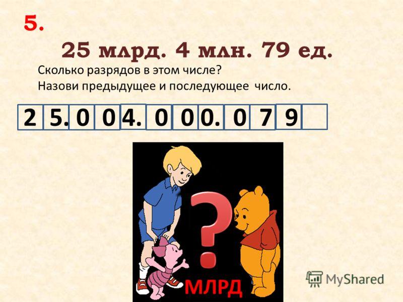 5. 25 млрд. 4 млн. 79 ед. Сколько разрядов в этом числе? Назови предыдущее и последующее число. МЛРД 2 5. 0 0 4. 0 0 0. 0 7 9