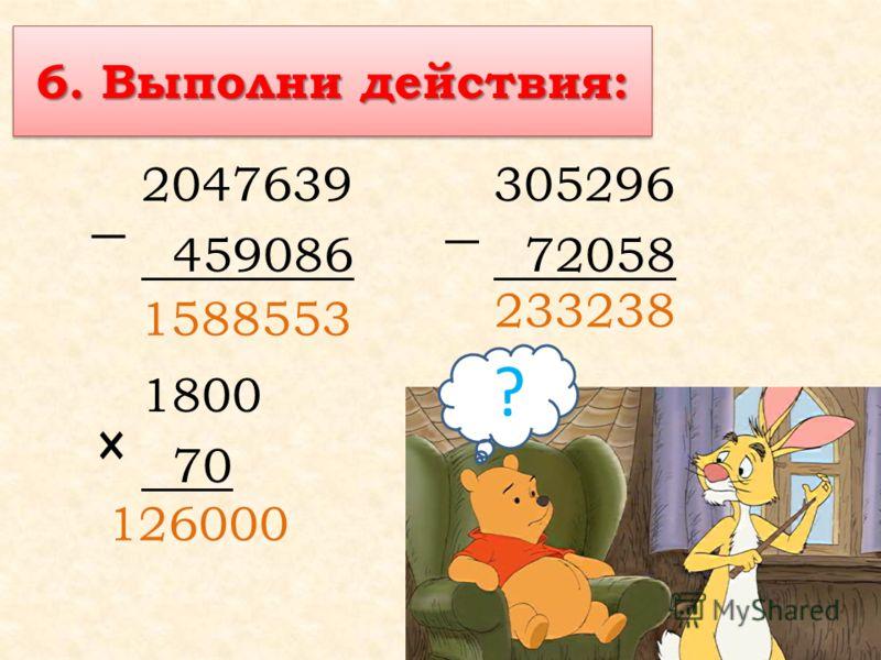 6. Выполни действия: 2047639305296 459086 72058 1800 70 × ? 1588553 233238 126000