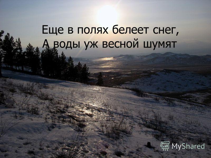 Еще в полях белеет снег, А воды уж весной шумят
