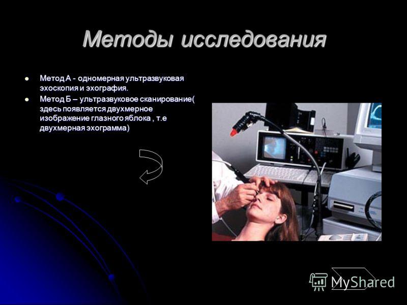 Методы исследования Метод А - одномерная ультразвуковая эхоскопия и эхография. Метод А - одномерная ультразвуковая эхоскопия и эхография. Метод Б – ультразвуковое сканирование( здесь появляется двухмерное изображение глазного яблока, т.е двухмерная э