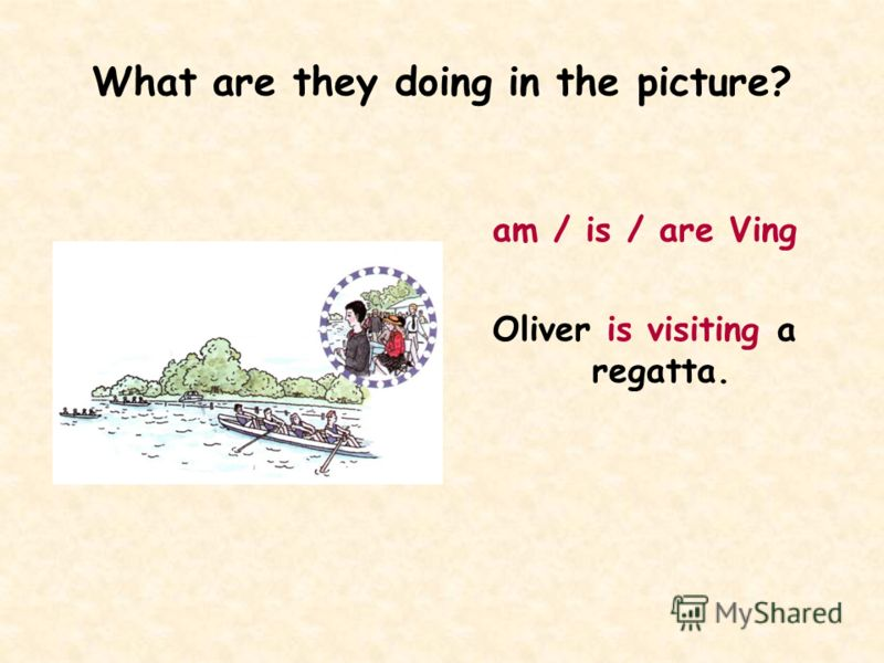 What are they doing in the picture? am / is / are Ving Oliver is visiting a regatta.