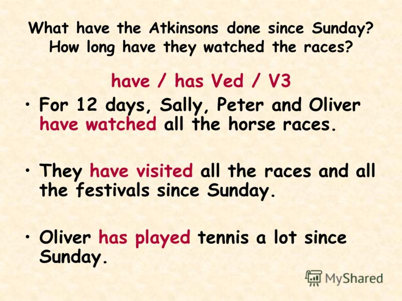 What have the Atkinsons done since Sunday? How long have they watched the races? have / has Ved / V3 For 12 days, Sally, Peter and Oliver have watched all the horse races. They have visited all the races and all the festivals since Sunday. Oliver has
