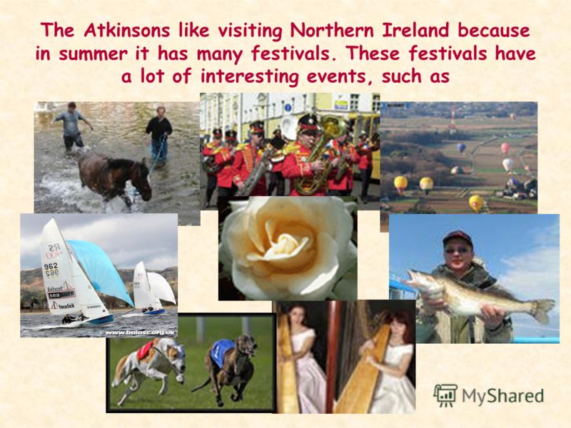The Atkinsons like visiting Northern Ireland because in summer it has many festivals. These festivals have a lot of interesting events, such as