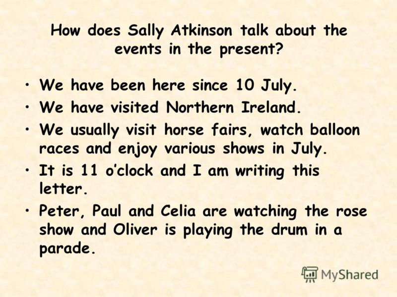 How does Sally Atkinson talk about the events in the present? We have been here since 10 July. We have visited Northern Ireland. We usually visit horse fairs, watch balloon races and enjoy various shows in July. It is 11 oclock and I am writing this