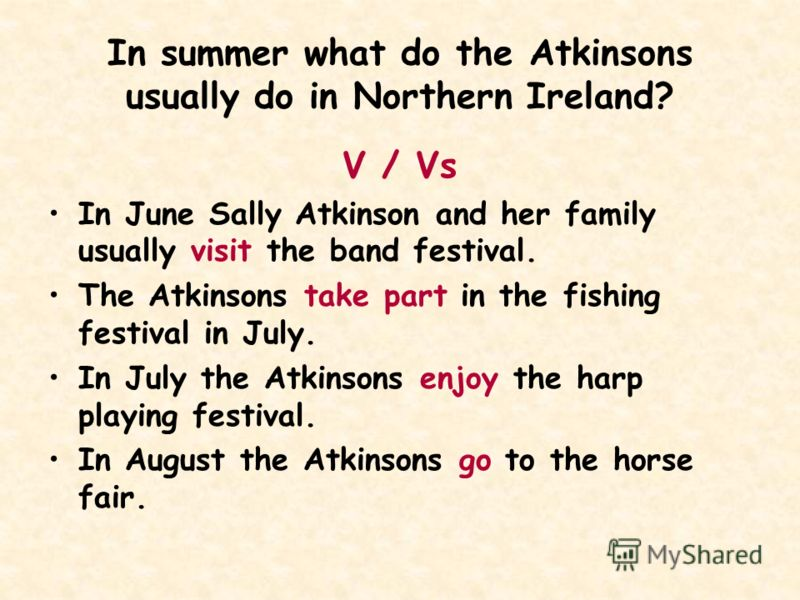 In summer what do the Atkinsons usually do in Northern Ireland? V / Vs In June Sally Atkinson and her family usually visit the band festival. The Atkinsons take part in the fishing festival in July. In July the Atkinsons enjoy the harp playing festiv