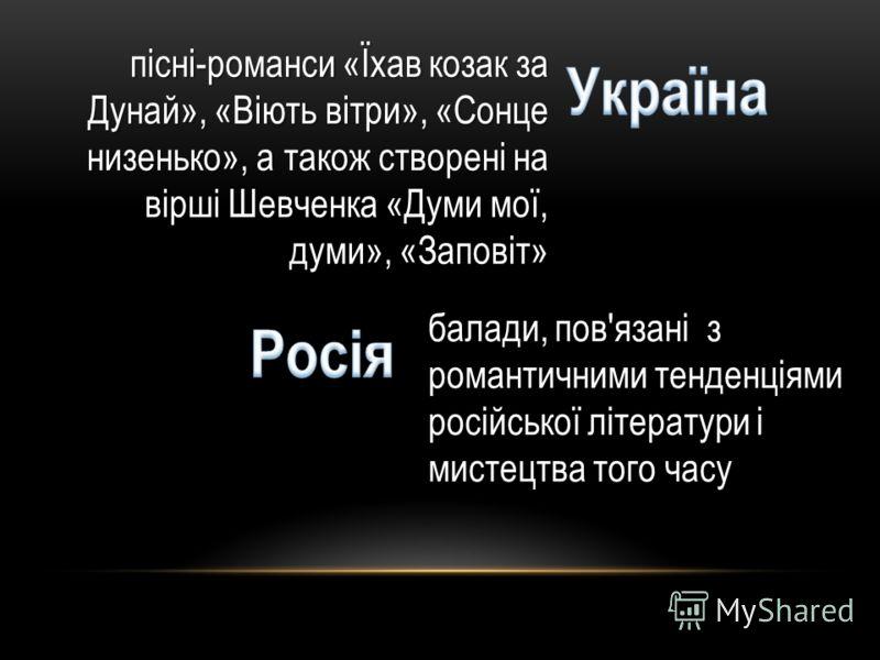 пісні-романси «Їхав козак за Дунай», «Віють вітри», «Сонце низенько», а також створені на вірші Шевченка «Думи мої, думи», «Заповіт» балади, пов'язані з романтичними тенденціями російської літератури і мистецтва того часу