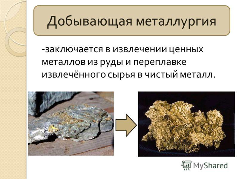 Добывающая металлургия - заключается в извлечении ценных металлов из руды и переплавке извлечённого сырья в чистый металл.