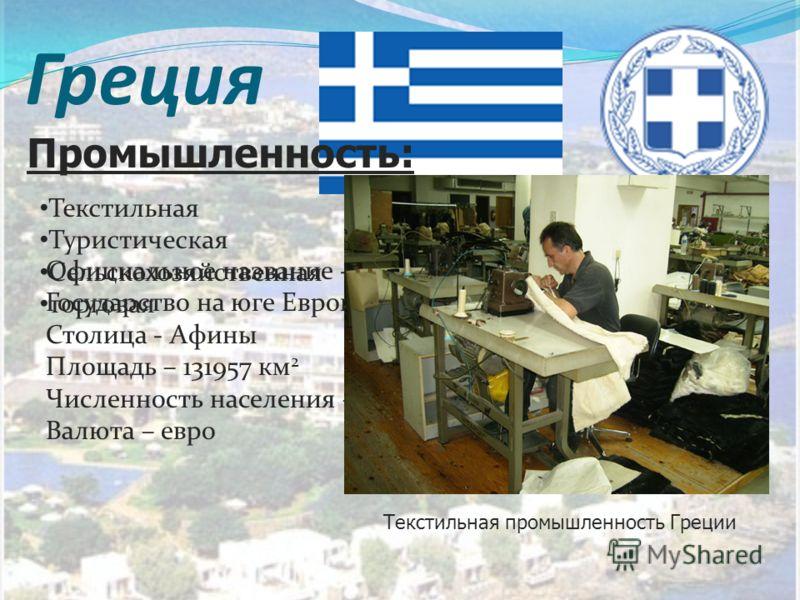 Греция Флаг и герб страны Официальное название - Греция Государство на юге Европы Столица - Афины Площадь – 131957 км 2 Численность населения – 11306183 чел. Валюта – евро Текстильная промышленность Греции Текстильная Туристическая Сельскохозяйственн