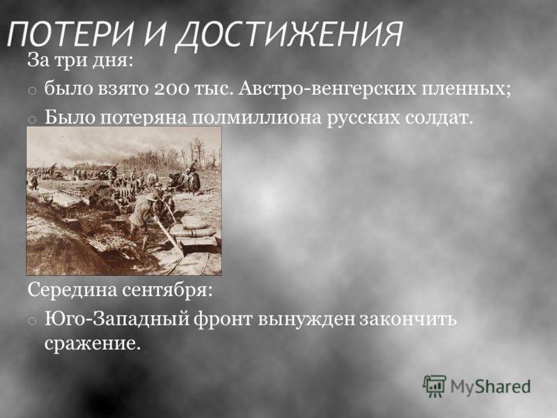 За три дня: o было взято 200 тыс. Австро-венгерских пленных; o Было потеряна полмиллиона русских солдат. Середина сентября: o Юго-Западный фронт вынужден закончить сражение.