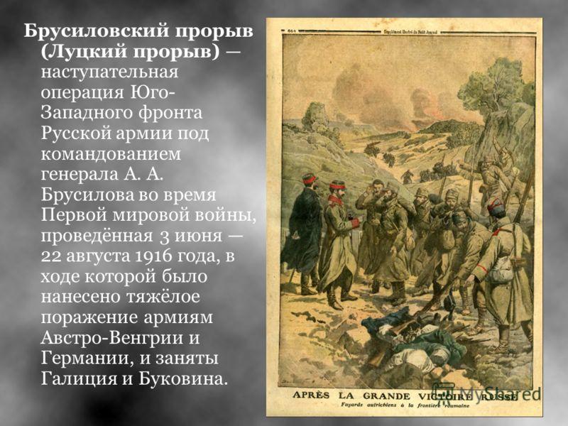 Брусиловский прорыв (Луцкий прорыв) наступательная операция Юго- Западного фронта Русской армии под командованием генерала А. А. Брусилова во время Первой мировой войны, проведённая 3 июня 22 августа 1916 года, в ходе которой было нанесено тяжёлое по