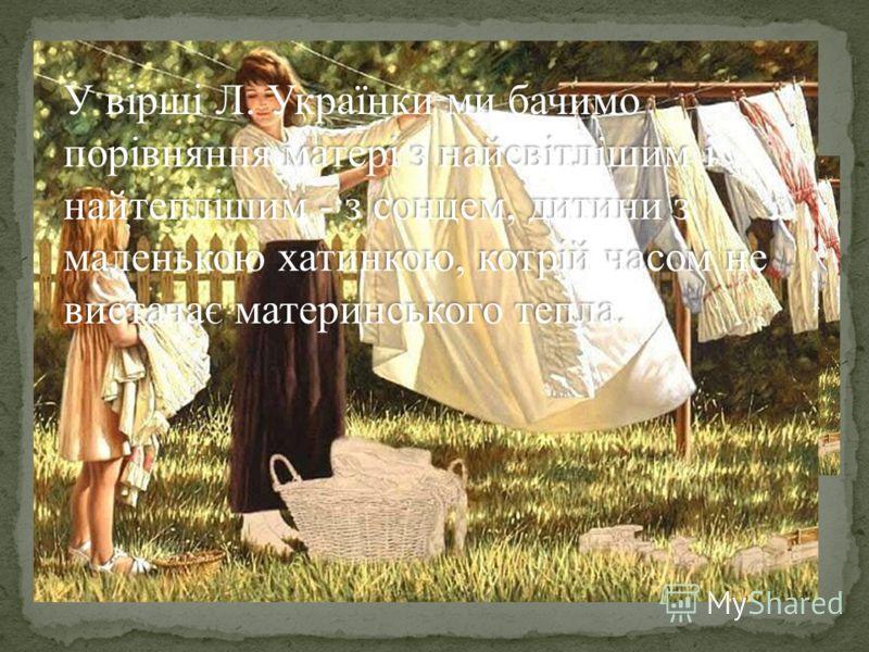 На зеленому горбочку, У вишневому садочку, Притулилася хатинка, Мов маленькая дитинка Стиха вийшла виглядати, Чи не вийде її мати. І до білої хатинки, Немов мати до дитинки, Вийшло сонце, засвітило І хатинку звеселило. У вірші Л. Українки ми бачимо п