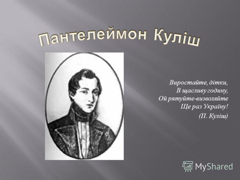 Виростайте, дітки, В щасливу годину, Ой рятуйте - визволяйте Ще раз Україну ! ( П. Куліш )