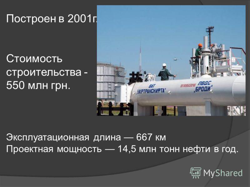 Построен в 2001г. Эксплуатационная длина 667 км Проектная мощность 14,5 млн тонн нефти в год. Стоимость строительства - 550 млн грн.