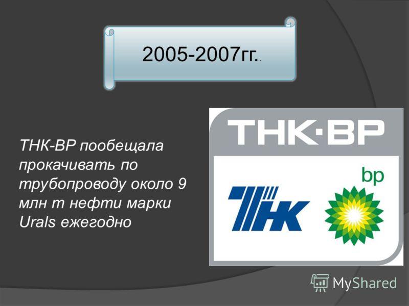 2005-2007гг.. ТНК-BP пообещала прокачивать по трубопроводу около 9 млн т нефти марки Urals ежегодно