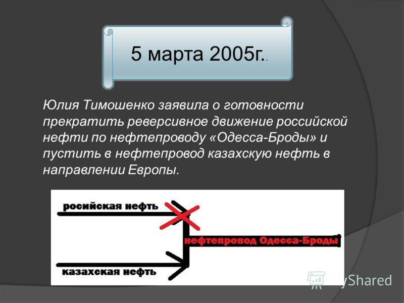 5 марта 2005г.. Юлия Тимошенко заявила о готовности прекратить реверсивное движение российской нефти по нефтепроводу «Одесса-Броды» и пустить в нефтепровод казахскую нефть в направлении Европы.
