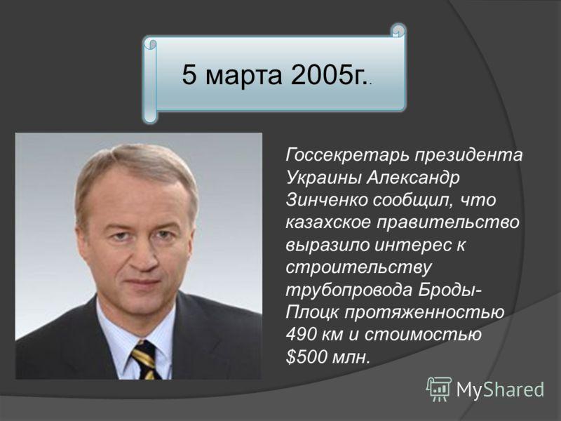 5 марта 2005г.. Госсекретарь президента Украины Александр Зинченко сообщил, что казахское правительство выразило интерес к строительству трубопровода Броды- Плоцк протяженностью 490 км и стоимостью $500 млн.