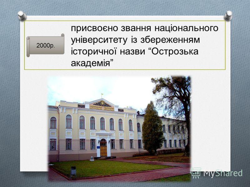 2000р. присвоєно звання національного університету із збереженням історичної назви Острозька академія