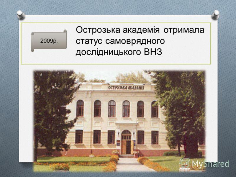 2009р. Острозька академія отримала статус самоврядного дослідницького ВНЗ