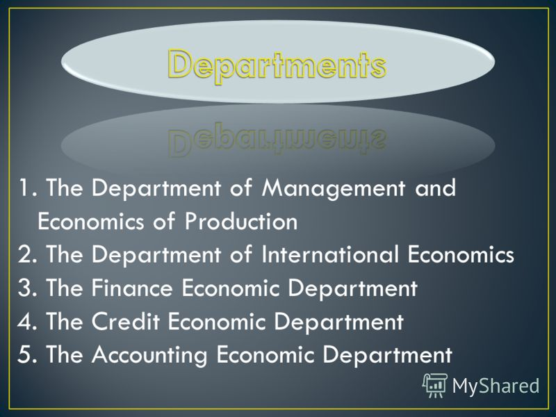 1. The Department of Management and Economics of Production 2. The Department of International Economics 3. The Finance Economic Department 4. The Credit Economic Department 5. The Accounting Economic Department