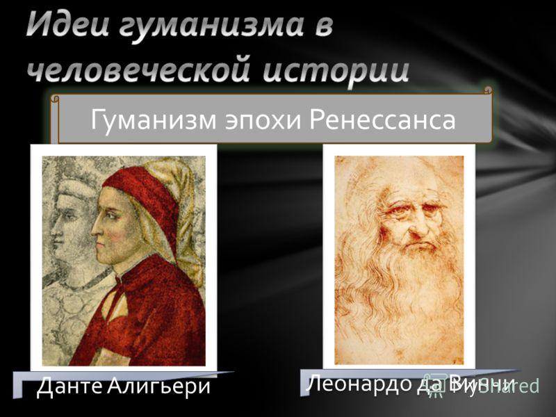 Гуманизм эпохи Ренессанса Данте Алигьери Леонардо да Винчи