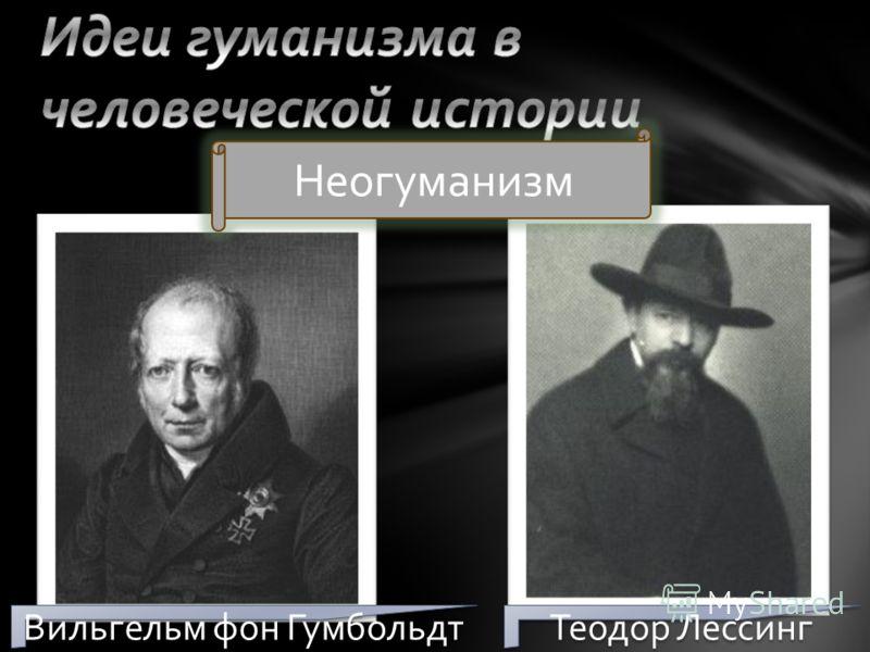 Неогуманизм Вильгельм фон Гумбольдт Теодор Лессинг