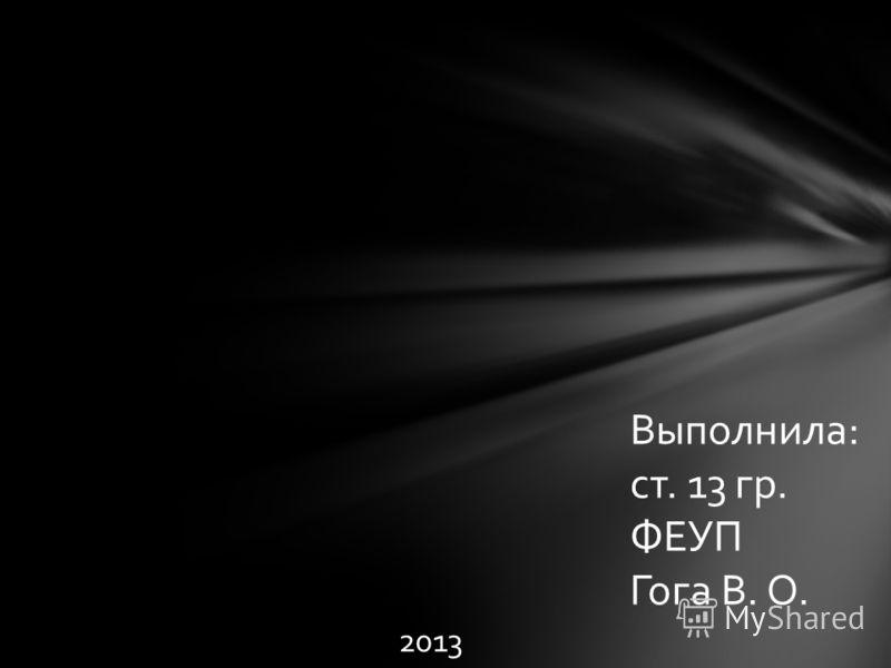 Выполнила: ст. 13 гр. ФЕУП Гога В. О. 2013