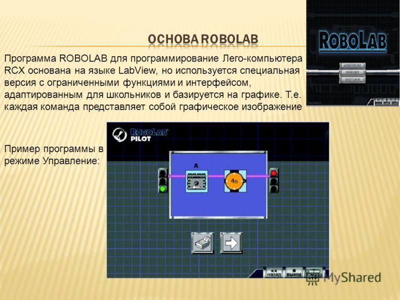 Программа ROBOLAB для программирование Лего-компьютера RCX основана на языке LabView, но используется специальная версия с ограниченными функциями и интерфейсом, адаптированным для школьников и базируется на графике. Т.е. каждая команда представляет
