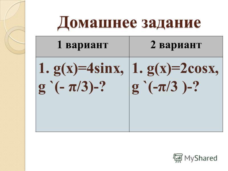 Домашнее задание 1 вариант2 вариант 1. g(x)=4sinx, g `(- π/3)-? 1. g(x)=2cosx, g `(-π/3 )-?