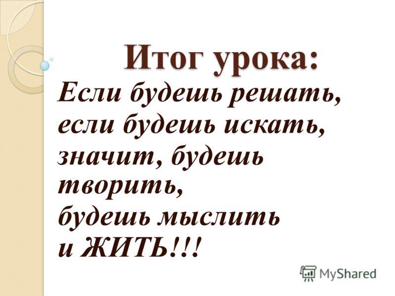 Итог урока: Если будешь решать, если будешь искать, значит, будешь творить, будешь мыслить и ЖИТЬ!!!