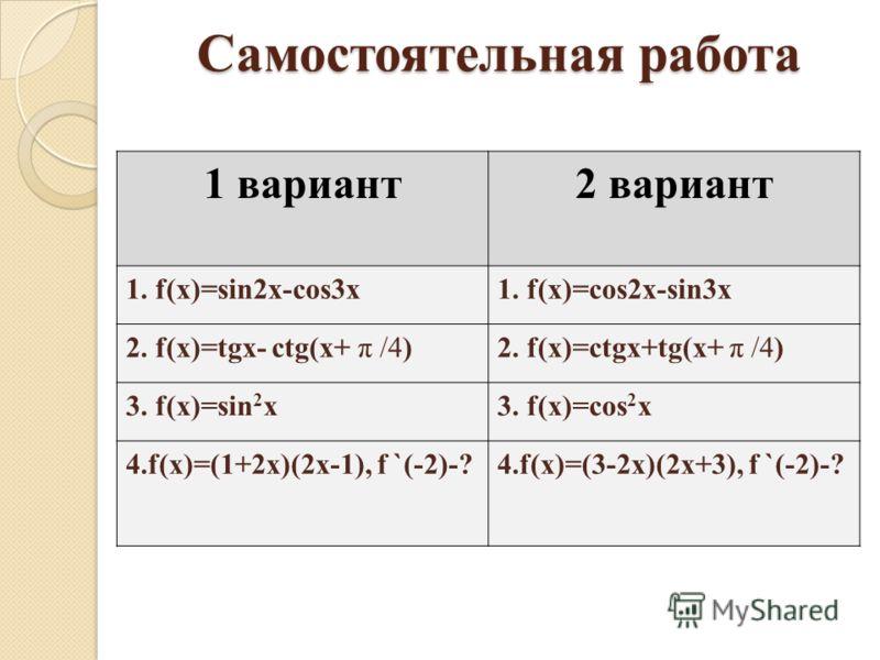 Самостоятельная работа 1 вариант2 вариант 1. f(x)=sin2x-cos3x1. f(x)=cos2x-sin3x 2. f(x)=tgx- ctg(x+ π /4)2. f(x)=ctgx+tg(x+ π /4) 3. f(x)=sin 2 x3. f(x)=cos 2 x 4.f(x)=(1+2x)(2x-1), f `(-2)-?4.f(x)=(3-2x)(2x+3), f `(-2)-?