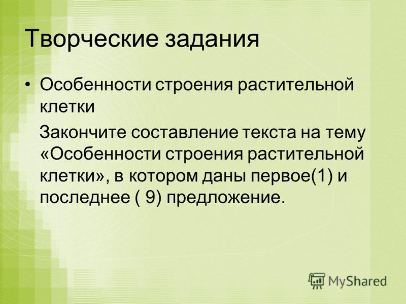 Творческие задания Особенности строения растительной клетки Закончите составление текста на тему «Особенности строения растительной клетки», в котором даны первое(1) и последнее ( 9) предложение.