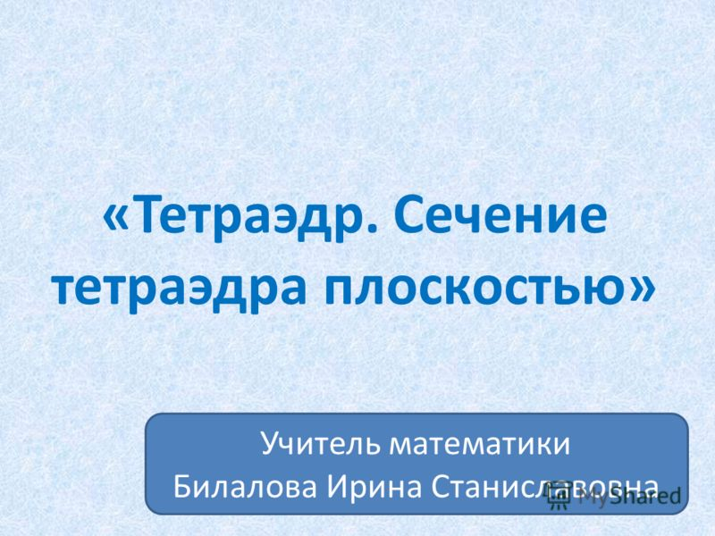 «Тетраэдр. Сечение тетраэдра плоскостью» Учитель математики Билалова Ирина Станиславовна