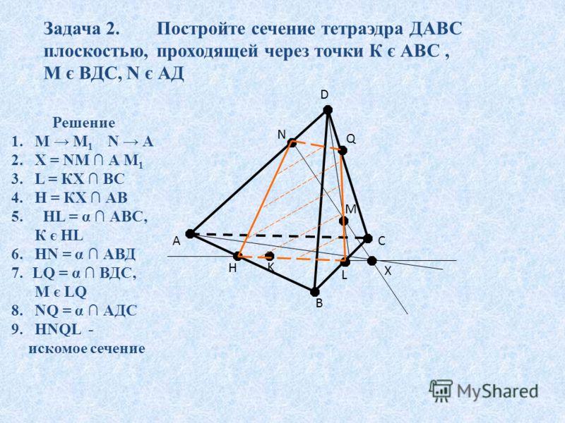 А В С D M N K X H L Q Задача 2. Постройте сечение тетраэдра ДАВС плоскостью, проходящей через точки К є АВС, М є ВДС, N є АД Решение 1. М М 1 N А 2. Х = NМ А М 1 3. L = КХ ВС 4. Н = КХ АВ 5.НL = α АВС, К є НL 6. НN = α АВД 7.LQ = α ВДС, М є LQ 8. NQ