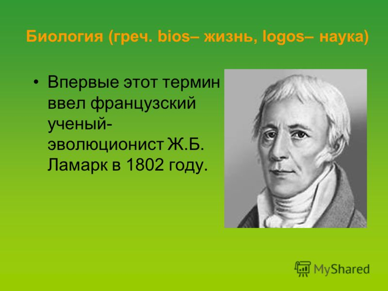 Биология (греч. bios– жизнь, logos– наука) Впервые этот термин ввел французский ученый- эволюционист Ж.Б. Ламарк в 1802 году.
