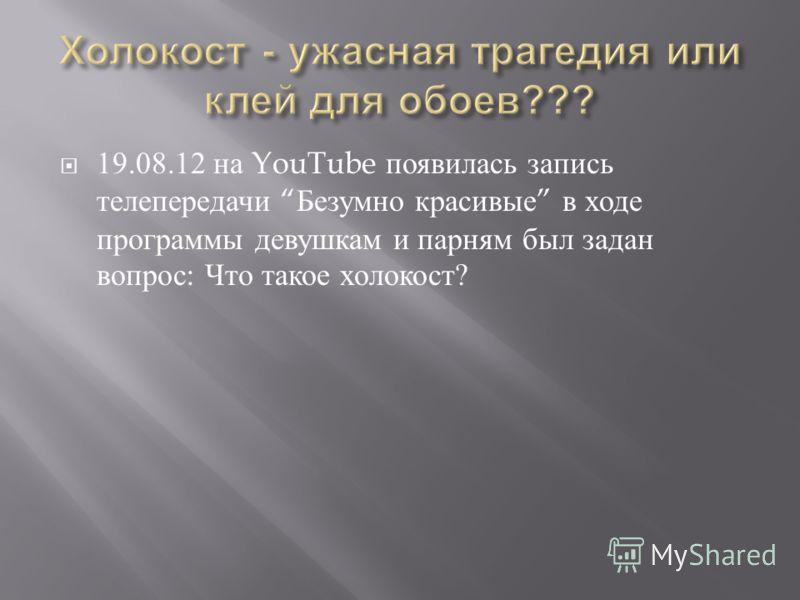 19.08.12 на YouTube появилась запись телепередачи Безумно красивые в ходе программы девушкам и парням был задан вопрос : Что такое холокост ?
