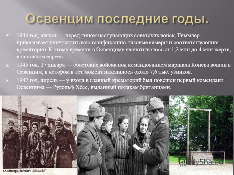 1944 год, август перед лицом наступающих советских войск, Гиммлер приказывает уничтожить всю газификацию, газовые камеры и соответствующие крематории. К этому времени в Освенциме насчитывалось от 1,2 млн до 4 млн жертв, в основном евреев. 1945 год, 2