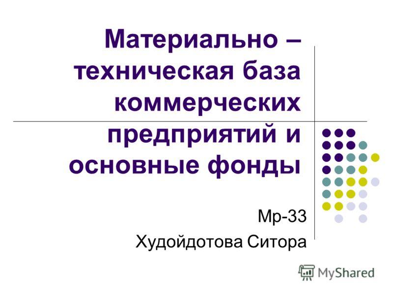 Материально – техническая база коммерческих предприятий и основные фонды Мр-33 Худойдотова Ситора