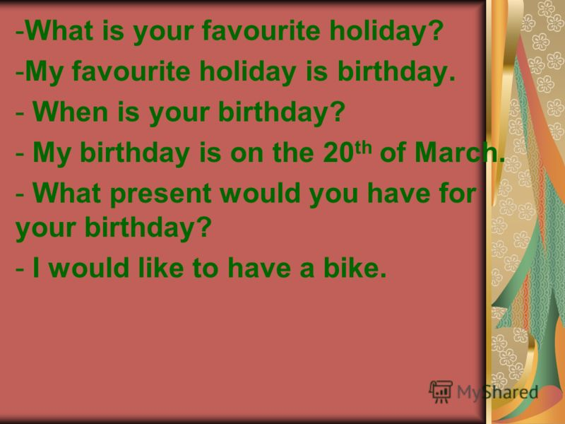 -What is your favourite holiday? -My favourite holiday is birthday. - When is your birthday? - My birthday is on the 20 th of March. - What present would you have for your birthday? - I would like to have a bike.
