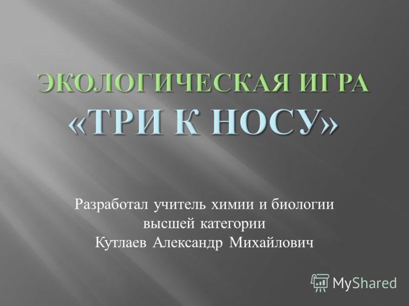 Разработал учитель химии и биологии высшей категории Кутлаев Александр Михайлович